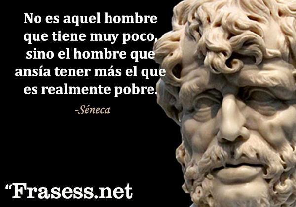 Frases de Séneca - No es aquel hombre que tiene muy poco, sino el hombre que ansía tener más el que es realmente pobre.