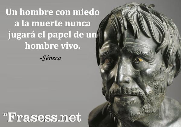 Frases de Séneca - Un hombre con miedo a la muerte nunca jugará el papel de un hombre vivo.