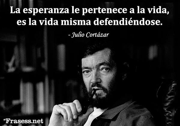 Frases de Julio Cortázar - La esperanza le pertenece a la vida, es la vida misma defendiéndose.