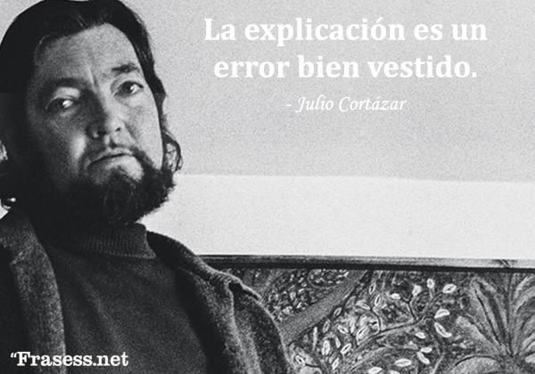 Frases de Julio Cortázar - La explicación es un error bien vestido.