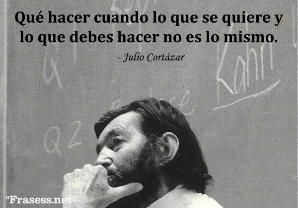 Frases de Julio Cortázar - Qué hacer cuando lo que se quiere y lo que debes hacer no es lo mismo.