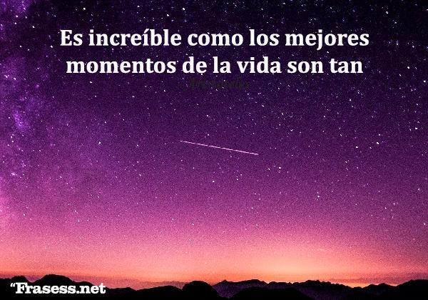 Frases de valoración - Es increíble como los mejores momentos de la vida son tan cortos como estrellas fugaces.