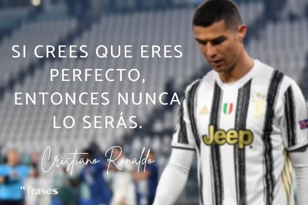 Frases de Cristiano Ronaldo - Si crees que eres perfecto, entonces nunca lo serás.