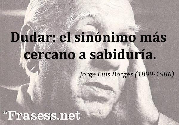 Frases de Jorge Luis Borges - Dudar: el sinónimo más cercano a sabiduría.