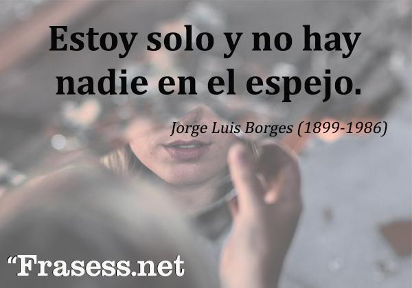 Frases de Jorge Luis Borges - Estoy solo y no hay nadie en el espejo.