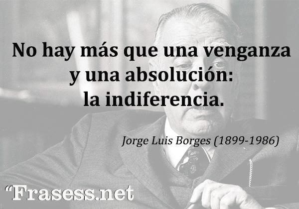 Frases de Jorge Luis Borges - No hay más que una venganza y una absolución: la indiferencia.
