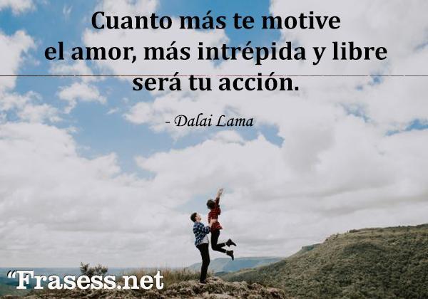 Frases del Dalai Lama - Cuanto más te motive el amor, más intrépida y libre será tu acción.