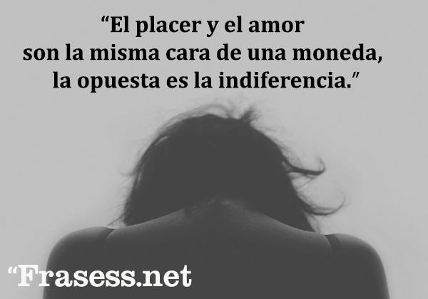 Frases sobre la indiferencia - El placer y el amor son la misma cara de una moneda, la opuesta es la indiferencia.