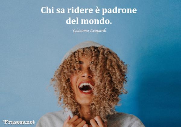 Frases en italiano bonitas – traducidas - Chi sa ridere è padrone del mondo. (Quien sabe reír es dueño del mundo).