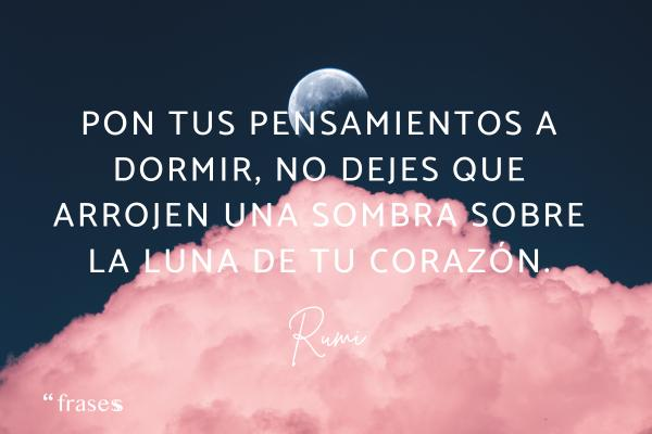 Frases de Rumi - Pon tus pensamientos a dormir, no dejes que arrojen una sombra sobre la luna de tu corazón.