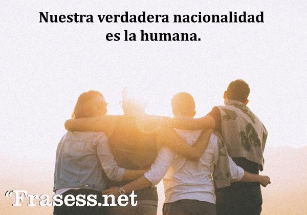 Frases de igualdad - Nuestra verdadera nacionalidad es la humana.
