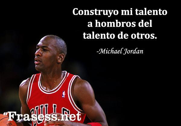 Frases de Michael Jordan - Construyo mi talento a hombros del talento de otros.