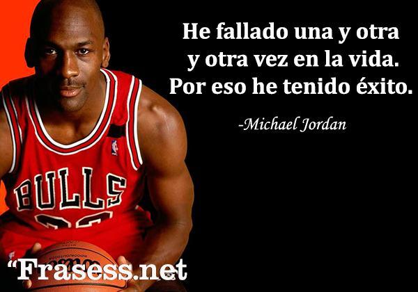 Frases de Michael Jordan - He fallado una y otra y otra vez en mi vida. Y por eso he tenido éxito.