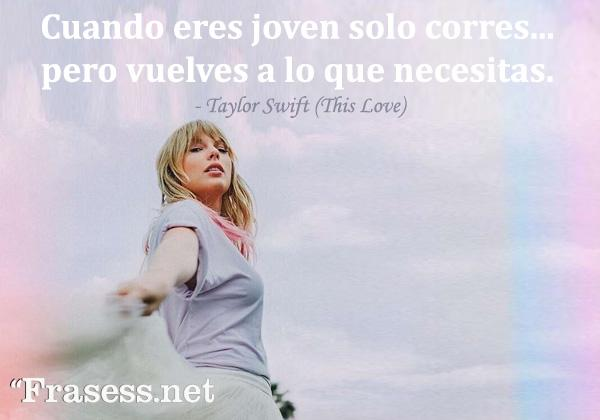 Frases de Taylor Swift - Cuando eres joven solo corres... pero vuelves a lo que realmente necesitas.