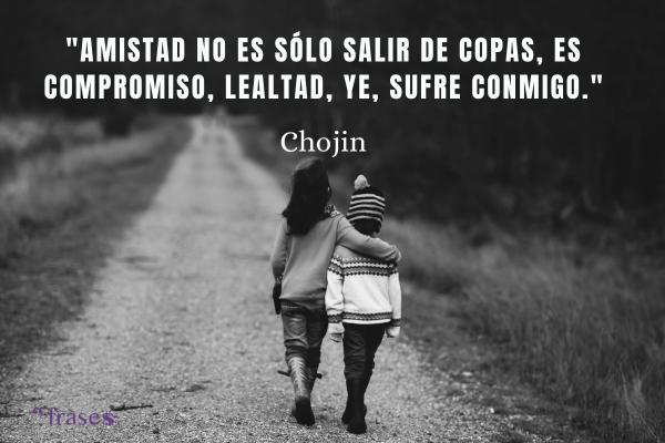 Frases de El Chojín - Amistad no es sólo salir de copas, es compromiso, lealtad, ye, sufre conmigo.