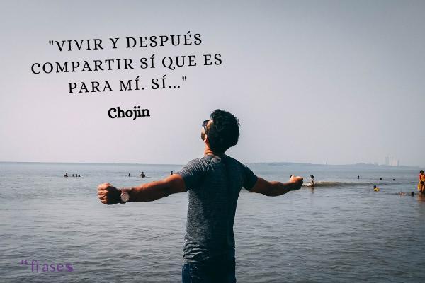 Frases de El Chojín - Vivir y después compartir sí que es para mí. Sí…