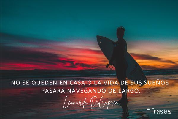 Frases de Leonardo Dicaprio - No se queden en casa o la vida de sus sueños pasará navegando de largo.
