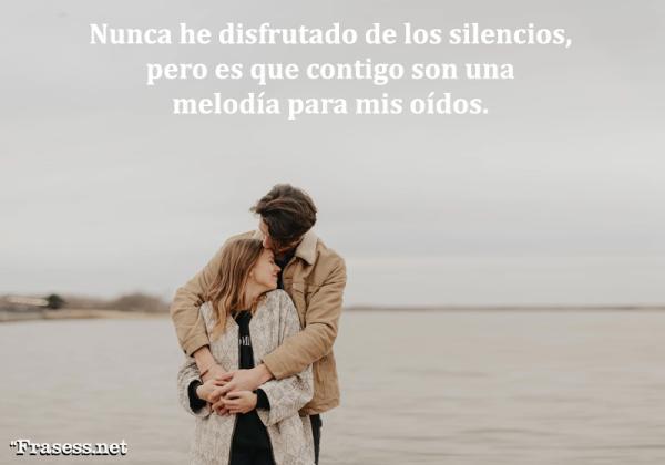 Frases sobre el silencio - Nunca he disfrutado de los silencios, pero es que contigo son una melodía para mis oídos.