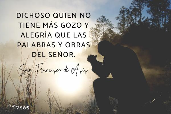 Frases de San Francisco de Asís - Dichoso quien no tiene más gozo y alegría que las palabras y obras del Señor.