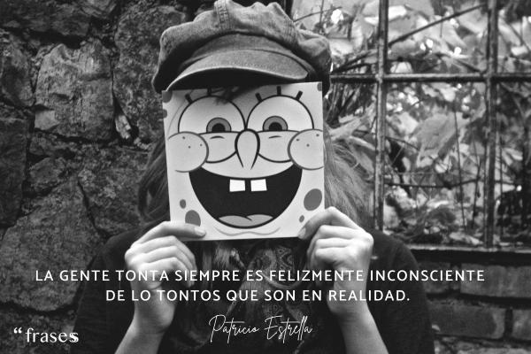 Frases de Bob Esponja - La gente tonta siempre es felizmente inconsciente de lo tontos que son en realidad…