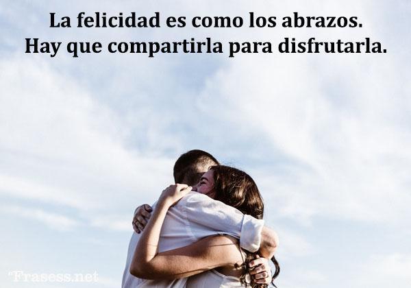 Frases de felicidad y alegría - La felicidad es como los abrazos. Hay que compartirla para disfrutarla.