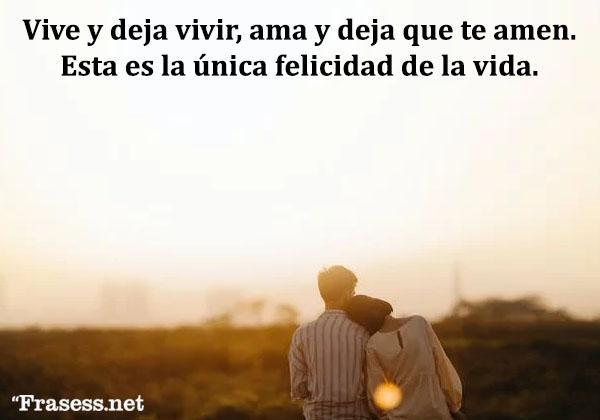 Frases de felicidad y alegría - Vive y deja vivir, ama y deja que te amen. Esta es la única felicidad de la vida.