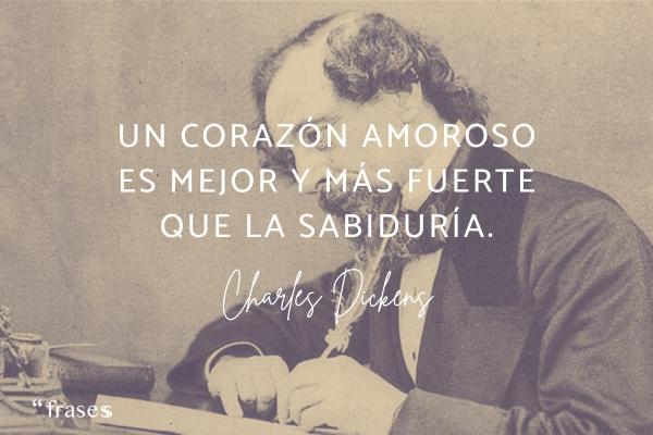 Frases de Charles Dickens - Un corazón amoroso es mejor y más fuerte que la sabiduría.