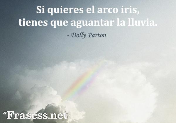 Frases de lluvia - Si quieres el arco iris, tienes que aguantar la lluvia.
