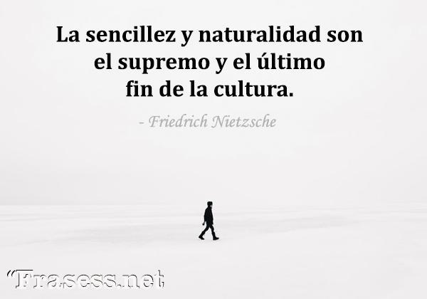 Frases sobre Nietzsche - La sencillez y naturalidad son el supremo y el último fin de la cultura.