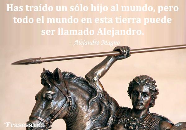 Frases de Alejandro Magno - Has traído un sólo hijo al mundo, pero todo el mundo en esta tierra puede ser llamado Alejandro.