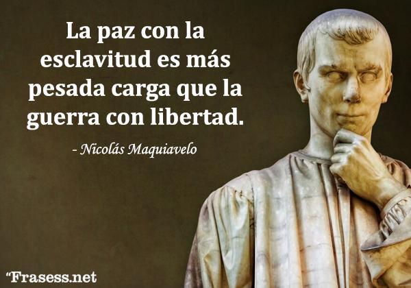 Frases de Maquiavelo - La paz con la esclavitud es más pesada carga que la guerra con libertad.