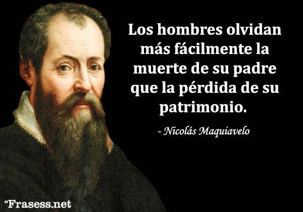 Frases de Maquiavelo - Los hombres olvidan más fácilmente la muerte de su padre que la pérdida de su patrimonio.