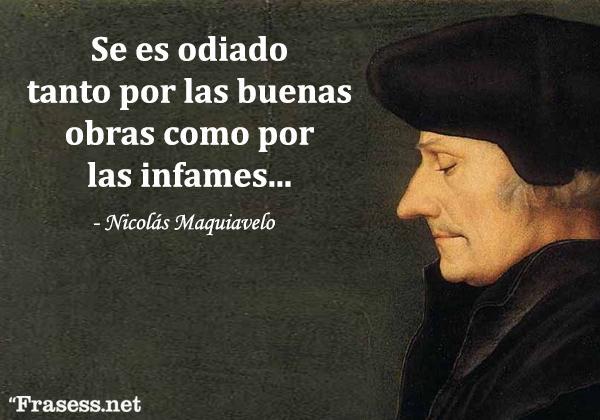Frases de Maquiavelo - Se es odiado tanto por las buenas obras como por las infames.