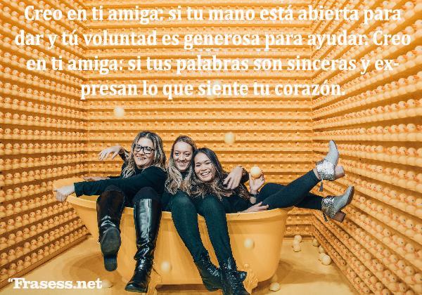 Poemas de amistad cortos - Creo en ti amiga: si tu mano está abierta para dar y tú voluntad es generosa para ayudar. Creo en ti amiga: si tus palabras son sinceras y expresan lo que siente tu corazón.