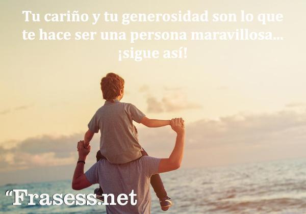 Frases motivadoras cortas y bonitas - Tu cariño y tu generosidad son lo que te hace ser una persona maravillosa... ¡sigue así!