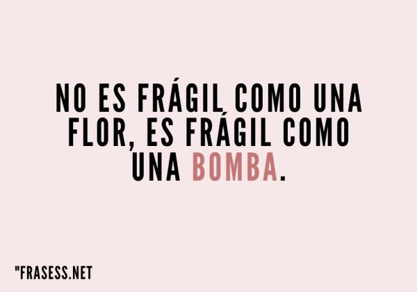 Frases para el día de la mujer - No es frágil como una flor, es frágil como una bomba.