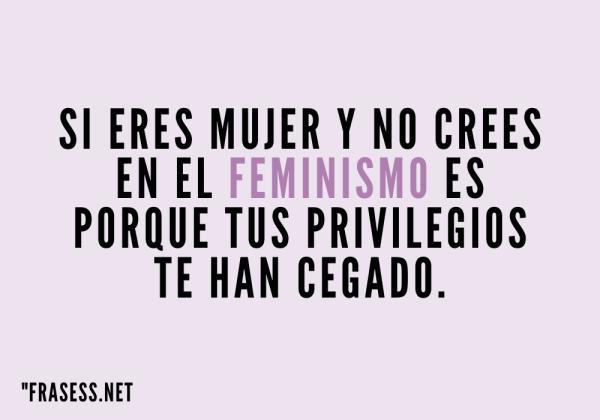 Frases para el día de la mujer - Si eres mujer y no crees en el feminismo es porque tus privilegios te han cegado.