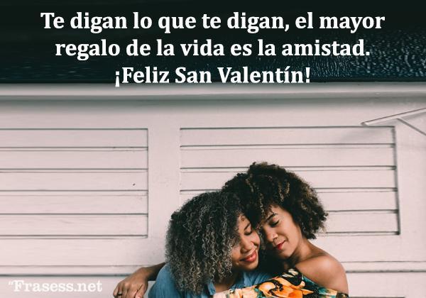 Frases de San Valentín - Te digan lo que te digan, el mayor regalo de la vida es la amistad. ¡Feliz San Valentín!