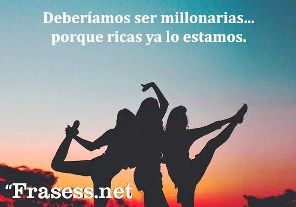 Frases tontas y graciosas - Deberíamos ser millonarias... porque ricas ya lo estamos.