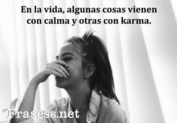 Frases tontas y graciosas - En la vida, algunas cosas vienen con calma y otras con karma.