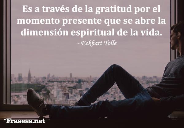 Frases de crecimiento personal - Es a través de la gratitud por el momento presente que se abre la dimensión espiritual de la vida.