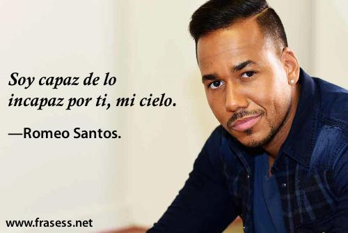 Frases de Romeo Santos - Soy capaz de lo incapaz por ti, mi cielo.