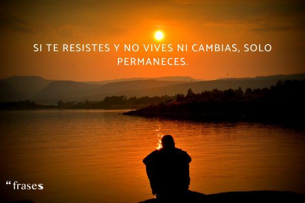 Frases de rutina diaria - Si te resistes y no vives ni cambias, solo permaneces.