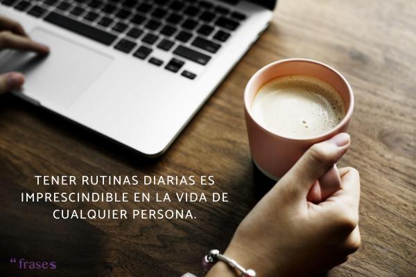 Frases de rutina diaria - Tener rutinas diarias es imprescindible en la vida de cualquier persona.