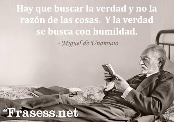 Frases de Miguel de Unamuno - Hay que buscar la verdad y no la razón de las cosas. Y la verdad se busca con humildad.