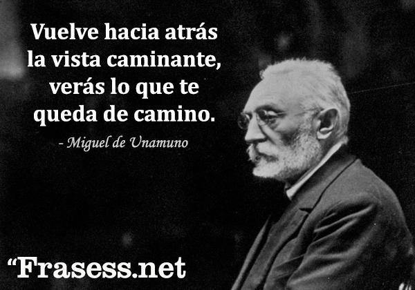 Frases de Miguel de Unamuno - Vuelve hacia atrás la vista caminante, verás lo que te queda de camino.