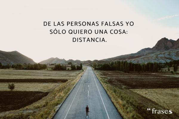 Frases de indirectas muy directas - De las personas falsas yo sólo quiero una cosa: distancia.