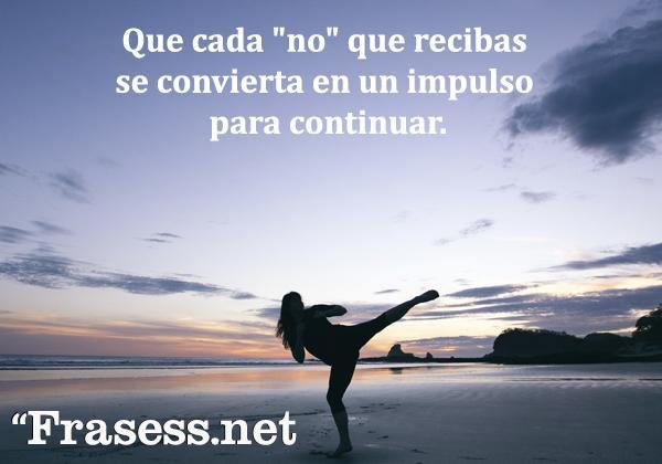"""Frases para no rendirse - Que cada """"no"""" que recibas se convierta en un impulso para continuar."""