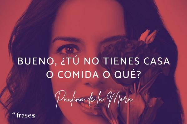 Frases de Paulina de la Mora - Bueno, ¿tú no tienes casa o comida o qué?