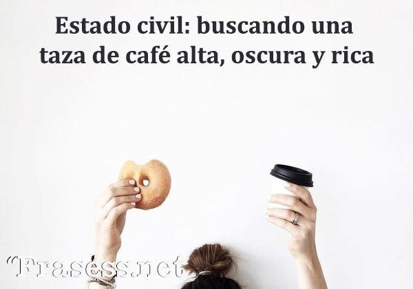 Frases de café - Estado civil: buscando una taza de café alta, oscura y rica.